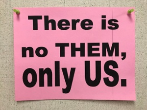 Sign at Harrison Hill:  There is no THEM, only US.